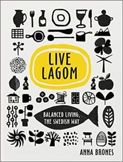 LIVE LAGOM: BALANCED LIVING, THE SWEDISH WAY. (ANNA BRONES)
